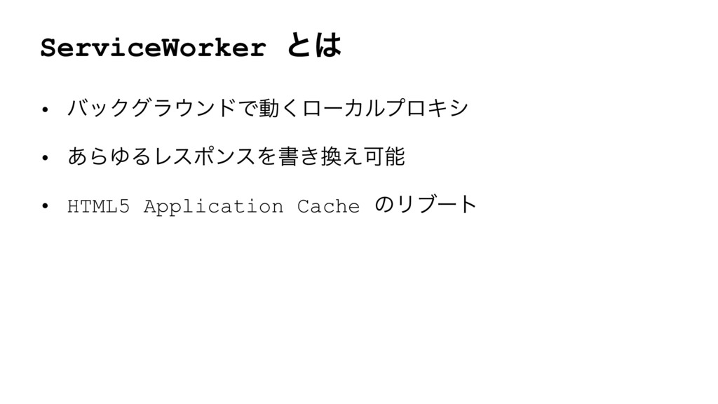 ServiceWorker ͱ • όοΫάϥϯυͰಈ͘ϩʔΧϧϓϩΩγ • ͋ΒΏΔϨε...