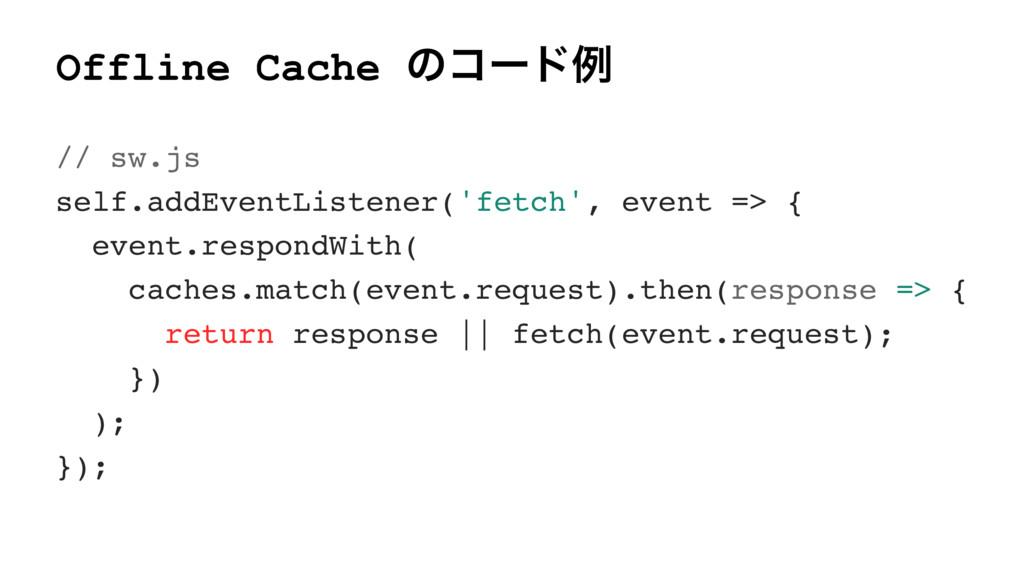 Offline Cache ͷίʔυྫ // sw.js self.addEventListe...
