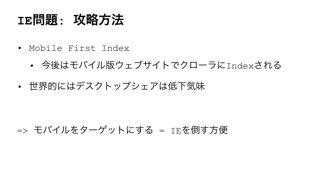 IE: ߈ུํ๏ • Mobile First Index • ࠓޙϞόΠϧ൛ΣϒαΠ...