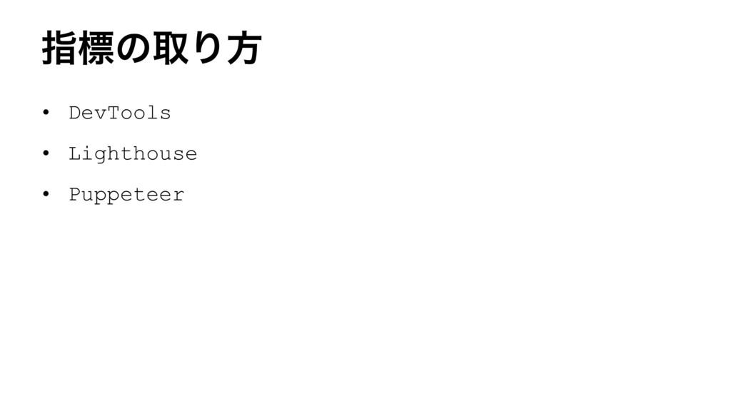ࢦඪͷऔΓํ • DevTools • Lighthouse • Puppeteer