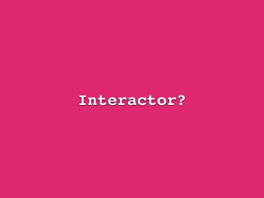 Interactor?