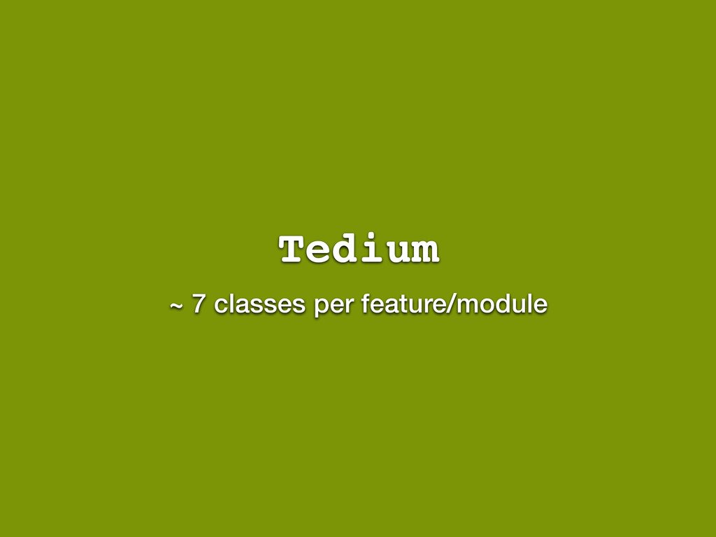 Tedium ~ 7 classes per feature/module