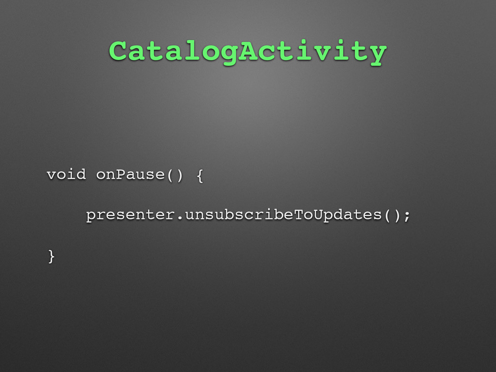 CatalogActivity void onPause() { presenter.unsu...