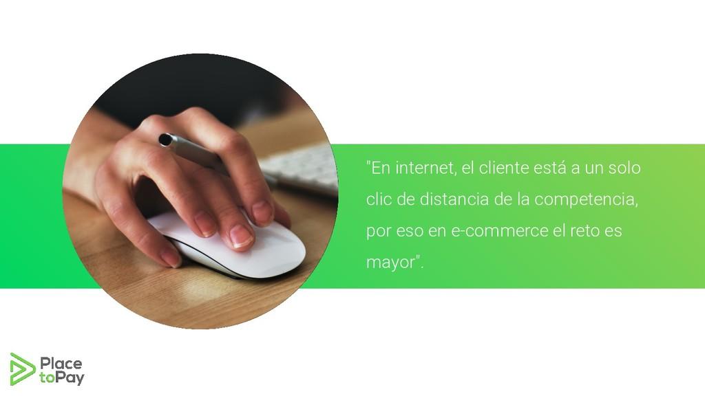 """""""En internet, el cliente está a un solo clic de..."""
