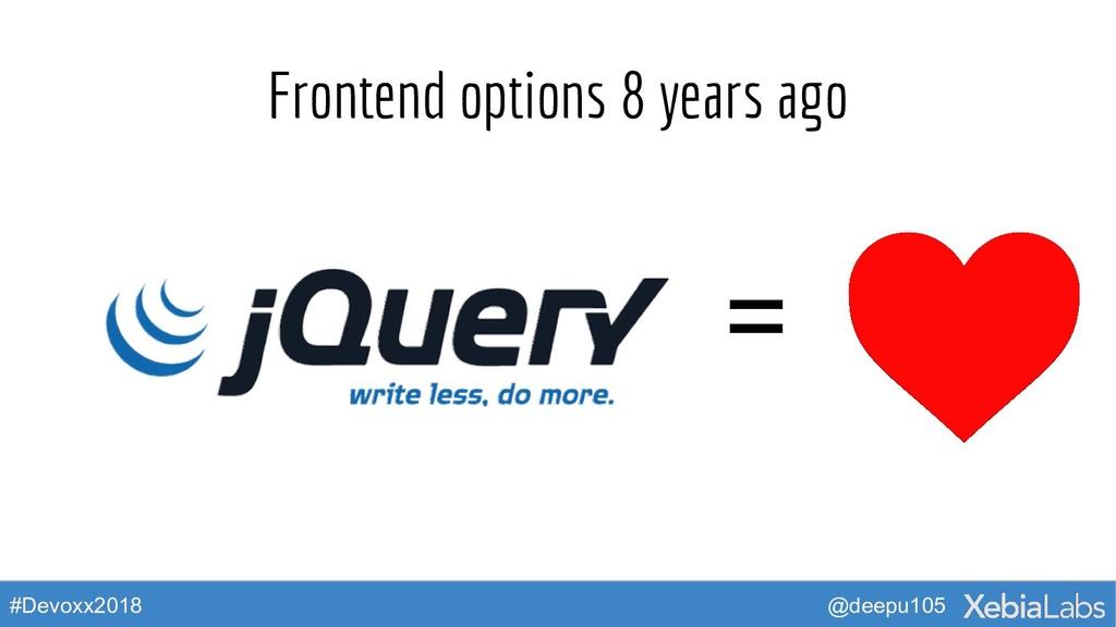 @deepu105 #Devoxx2018 Frontend options 8 years ...