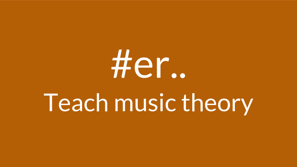 #er.. Teach music theory