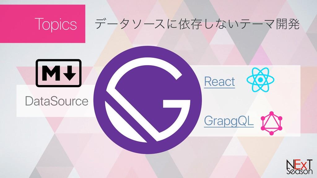 Topics σʔλιʔεʹґଘ͠ͳ͍ςʔϚ։ൃ React GrapgQL DataSour...