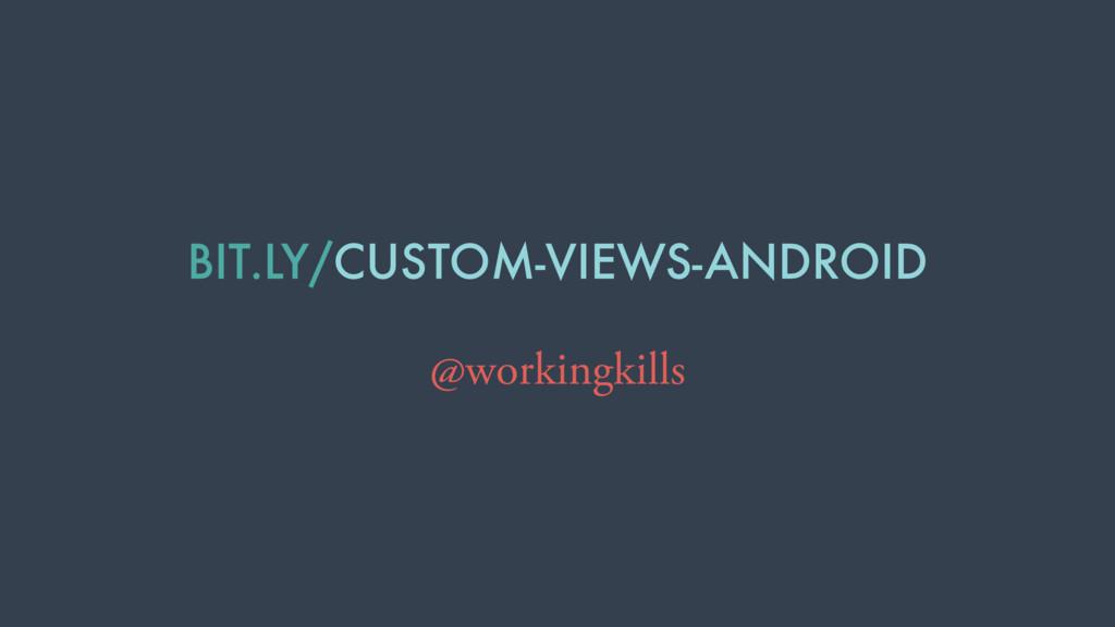 BIT.LY/CUSTOM-VIEWS-ANDROID @workingkills