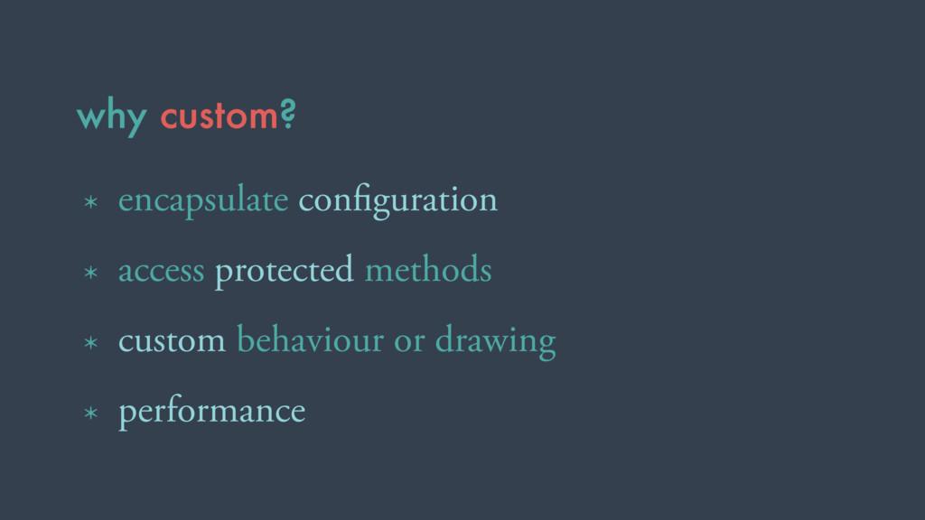 why custom? * encapsulate configuration * access...