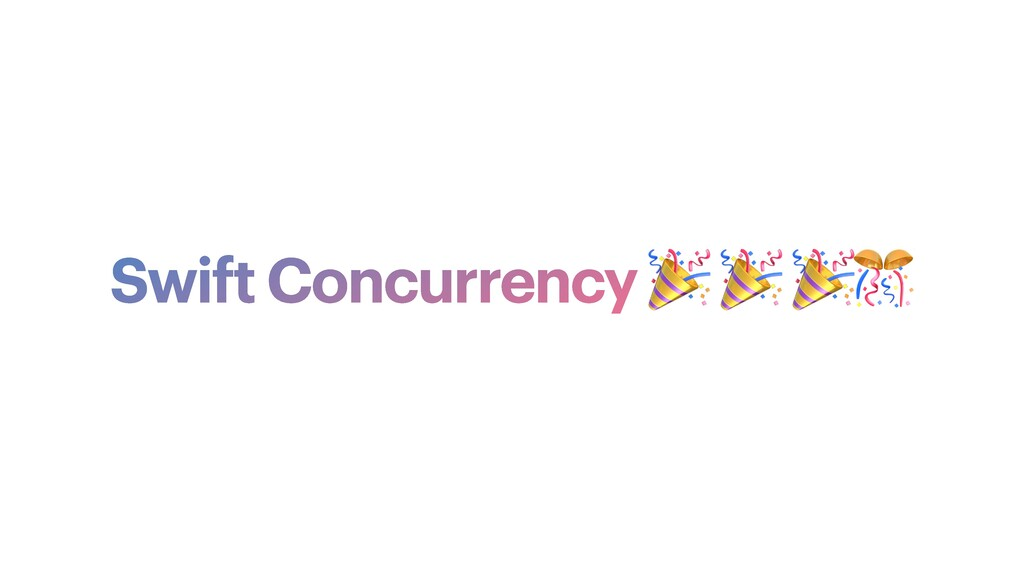 Swift Concurrency 🎉 🎉 🎉🎊