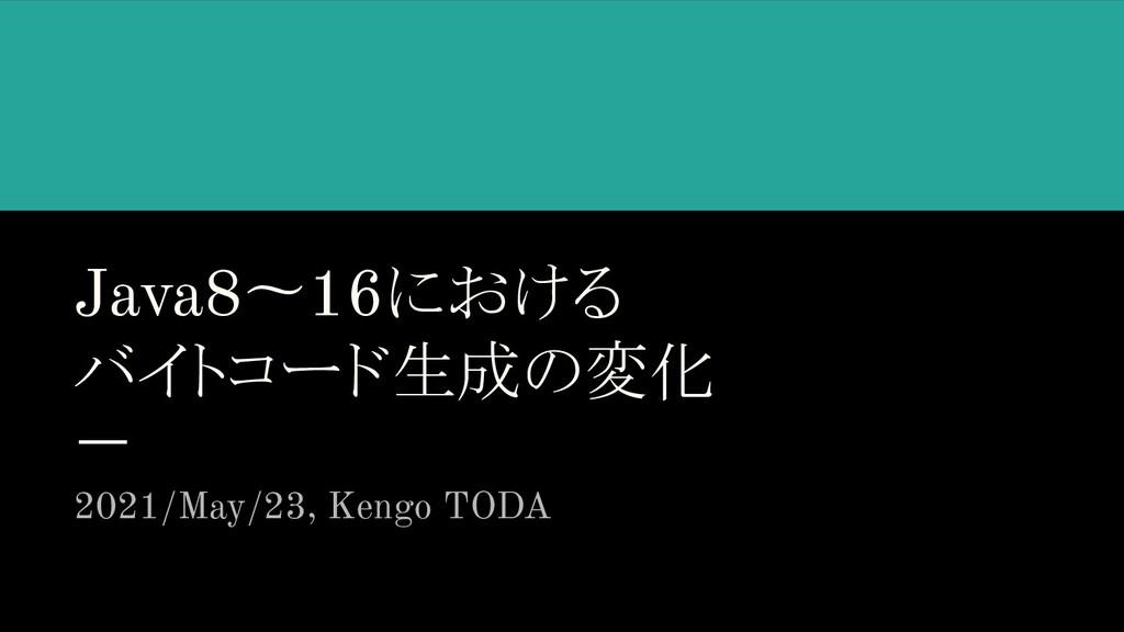 Java8〜16における バイトコード生成の変化 2021/May/23, Kengo TODA