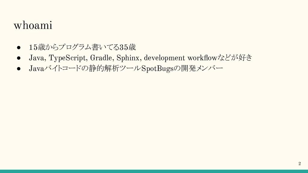 whoami ● 15歳からプログラム書いてる35歳 ● Java, TypeScript, ...