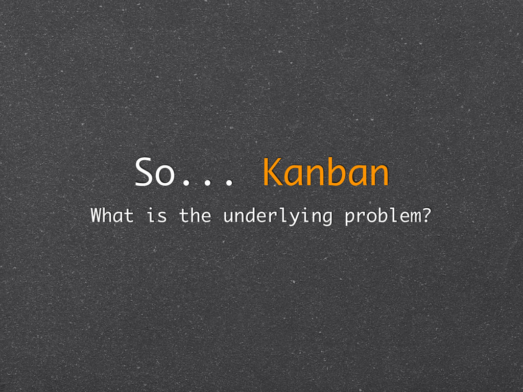So... Kanban What is the underlying problem?