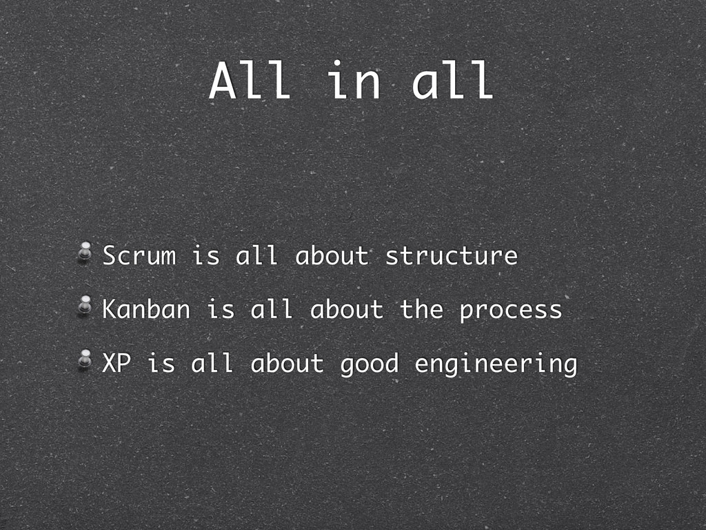 All in all Scrum is all about structure Kanban ...
