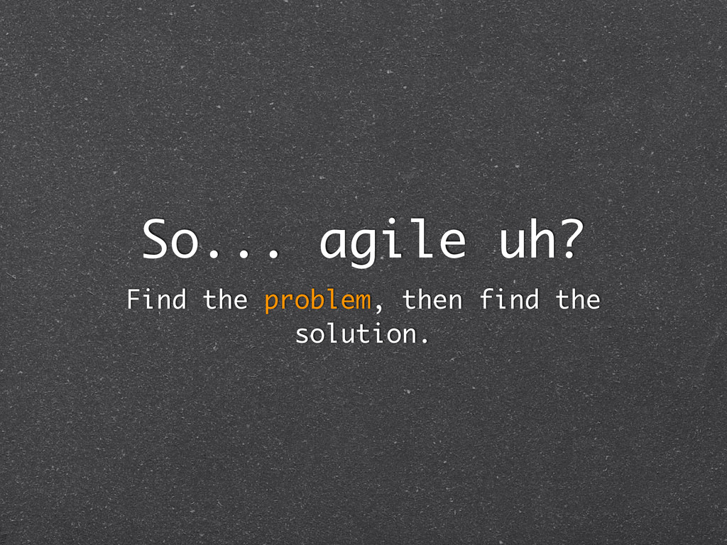 So... agile uh? Find the problem, then find the...