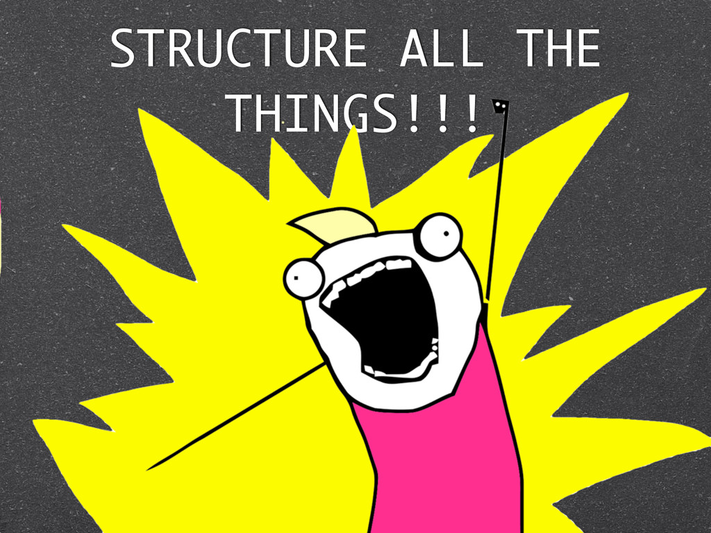 STRUCTURE ALL THE THINGS!!!