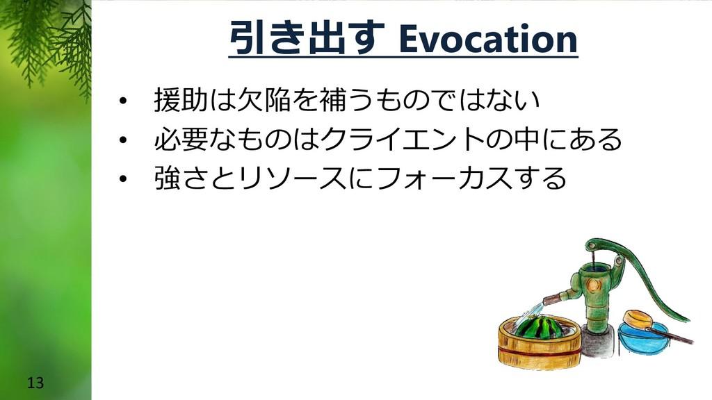 13 引き出す Evocation • 援助は欠陥を補うものではない • 必要なものはクライエ...