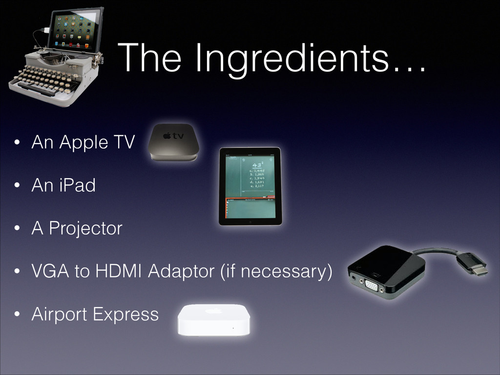 The Ingredients… • An Apple TV • An iPad • A Pr...