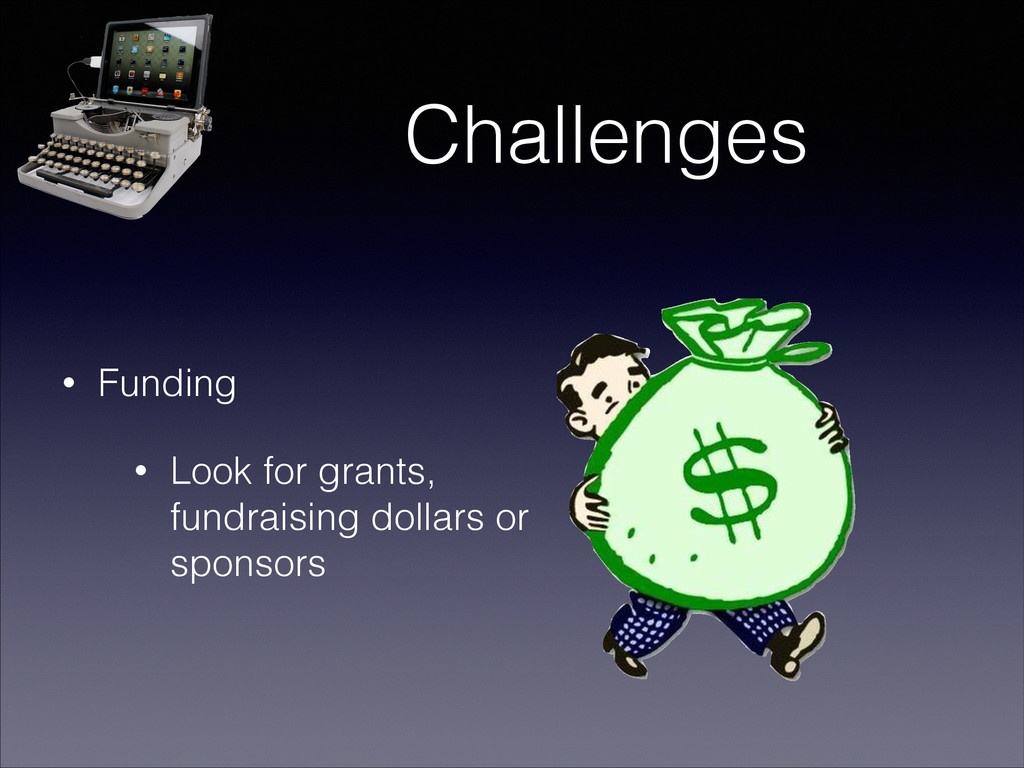 Challenges • Funding • Look for grants, fundrai...