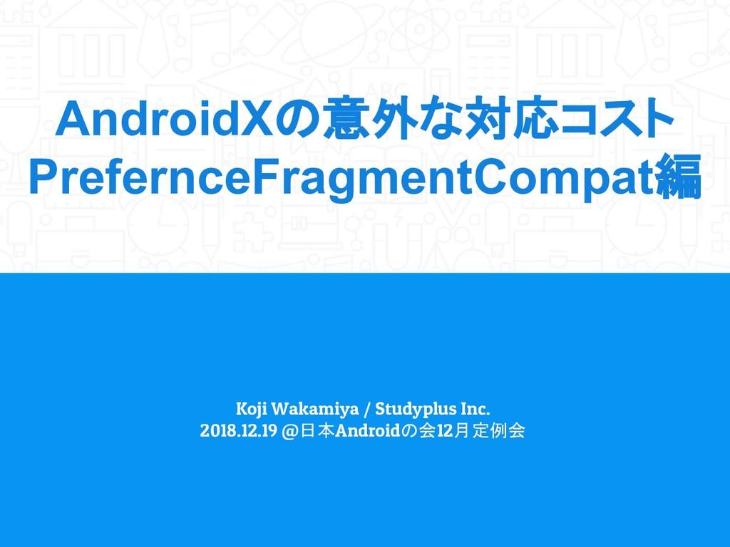 AndroidXの意外な対応コスト PrefernceFragmentCompat編 Koji...