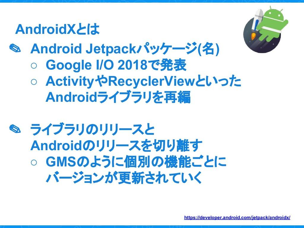 AndroidXとは ✎ Android Jetpackパッケージ(名) ○ Google I...