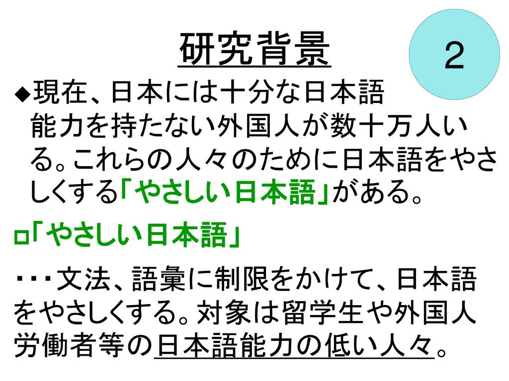 研究背景 2 現在、日本には十分な日本語 能力を持たない外国人が数十万人い る。これらの人々...