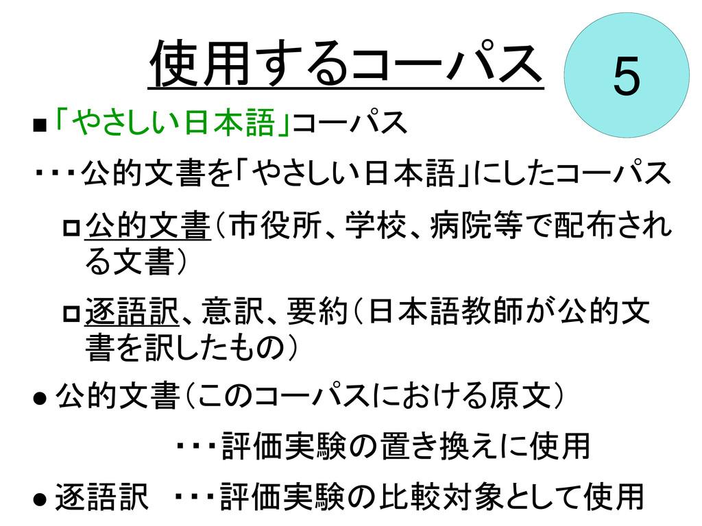 5 使用するコーパス  「やさしい日本語」コーパス ・・・公的文書を「やさしい日本語」にした...