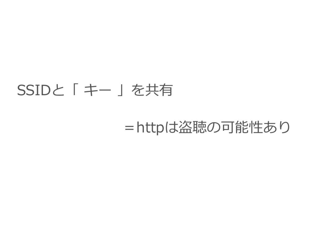 SSIDと「 キー 」を共有 =httpは盗聴の可能性あり