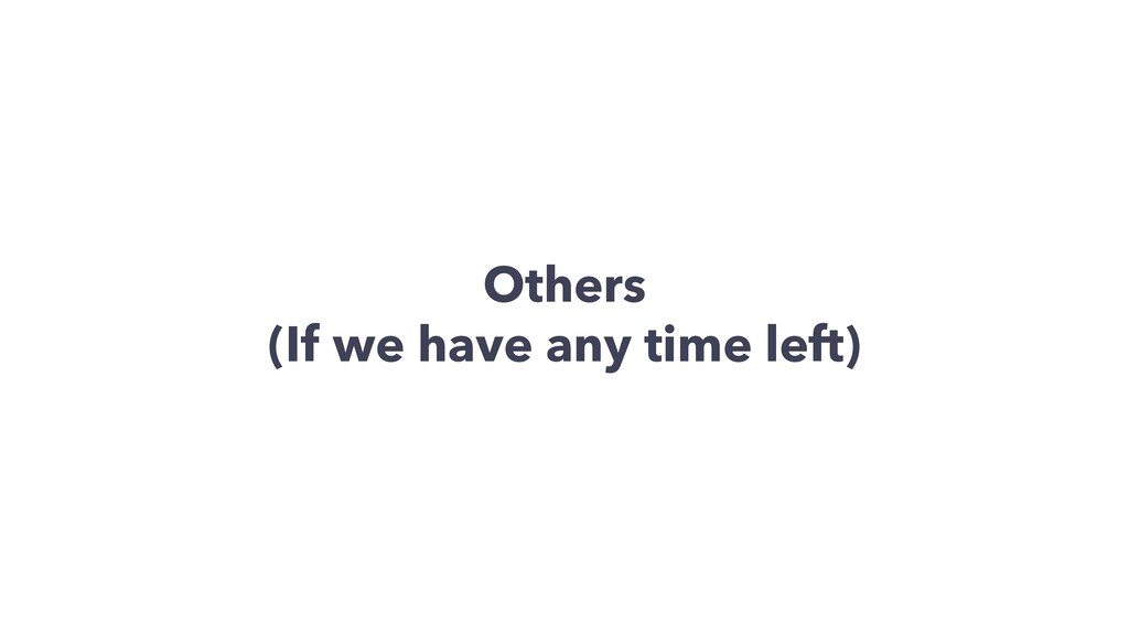 Others (If we have any time left)