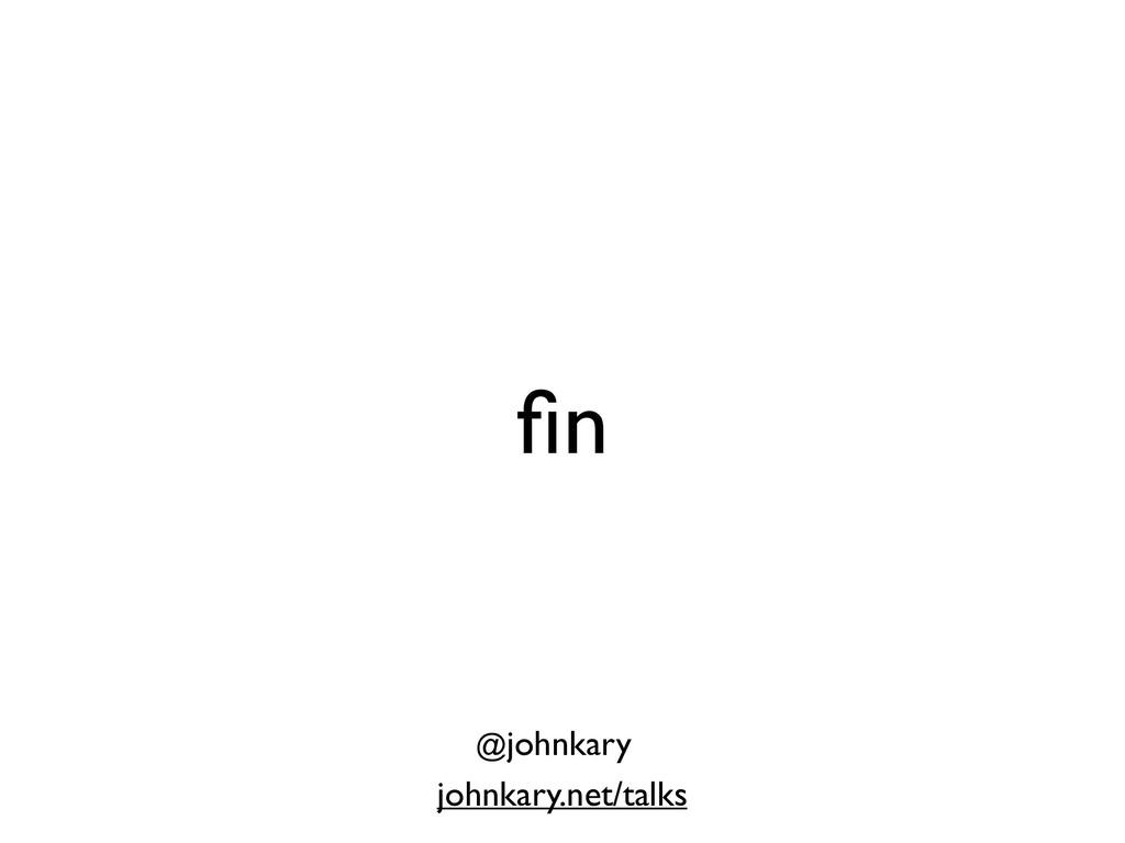 fin johnkary.net/talks @johnkary