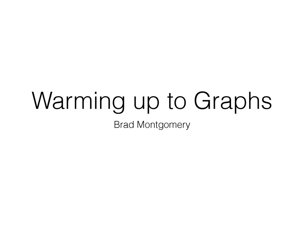 Warming up to Graphs Brad Montgomery