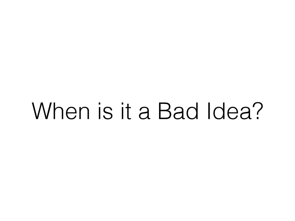 When is it a Bad Idea?