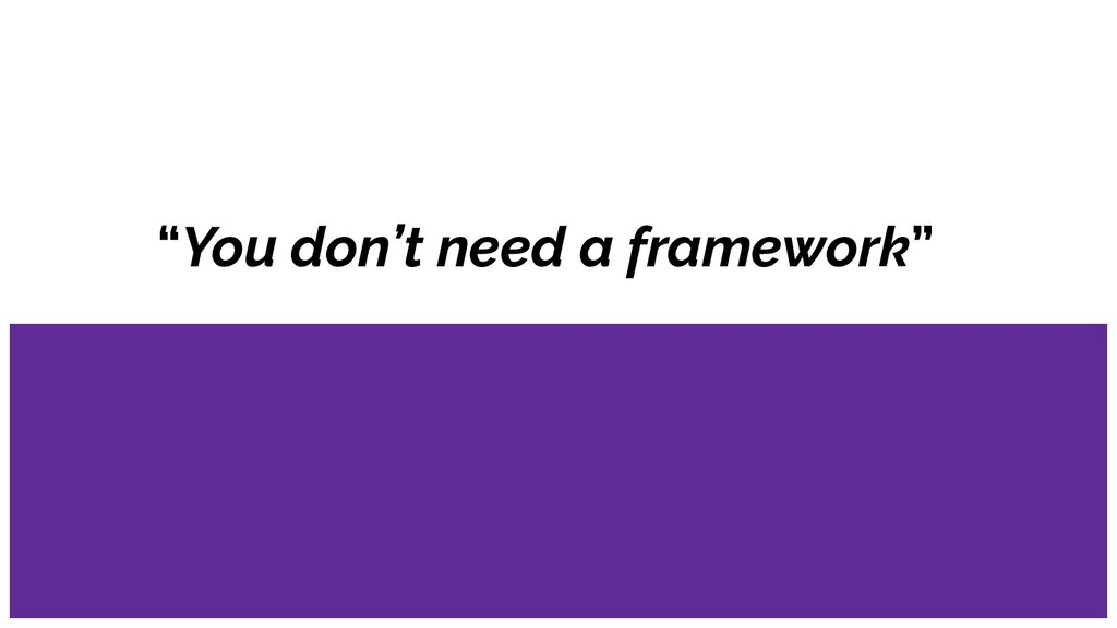 """You don't need a framework"""